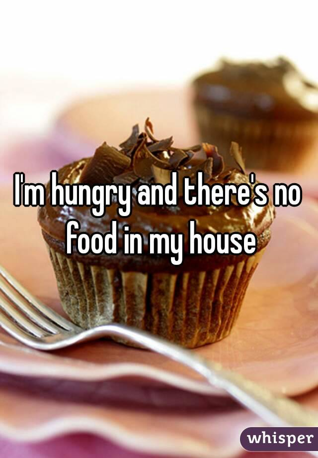 I'm hungry and there's no food in my house
