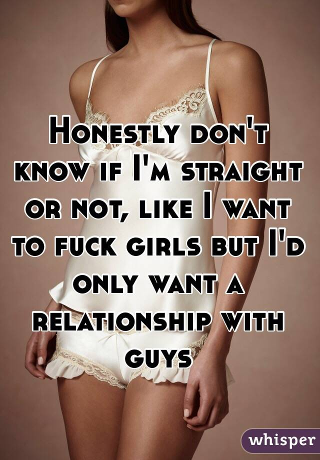 Honestly don't know if I'm straight or not, like I want to fuck girls but I'd only want a relationship with guys
