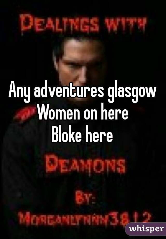 Any adventures glasgow Women on here Bloke here