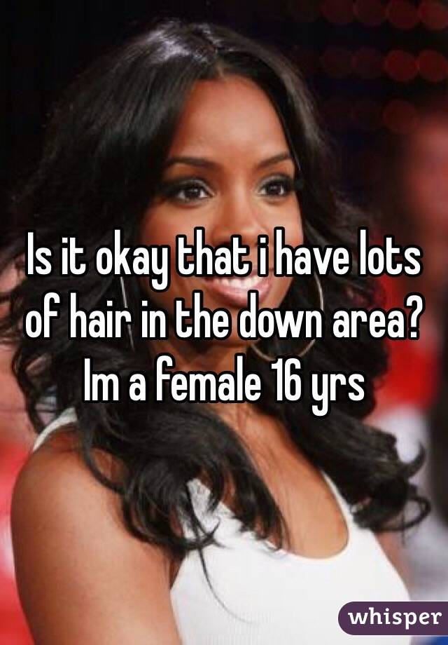 Is it okay that i have lots of hair in the down area?  Im a female 16 yrs