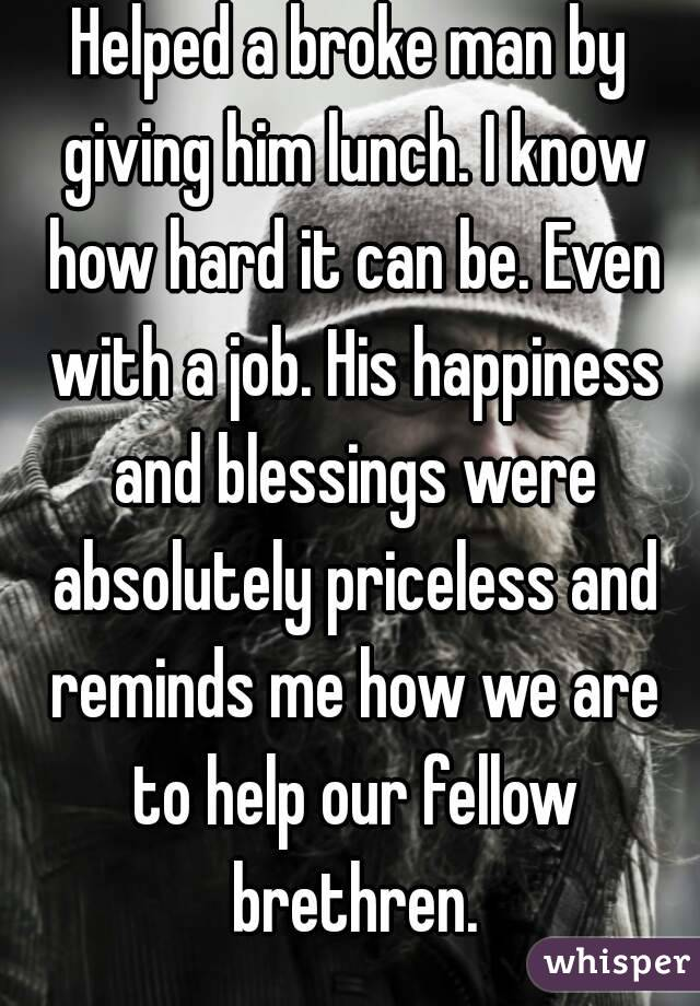 Helped a broke man by giving him lunch. I know how hard it can be. Even with a job. His happiness and blessings were absolutely priceless and reminds me how we are to help our fellow brethren.