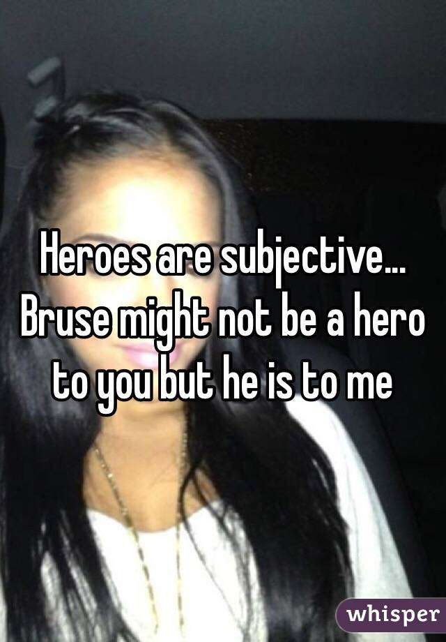 Heroes are subjective... Bruse might not be a hero to you but he is to me