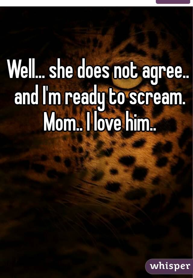 Well... she does not agree.. and I'm ready to scream. Mom.. I love him..