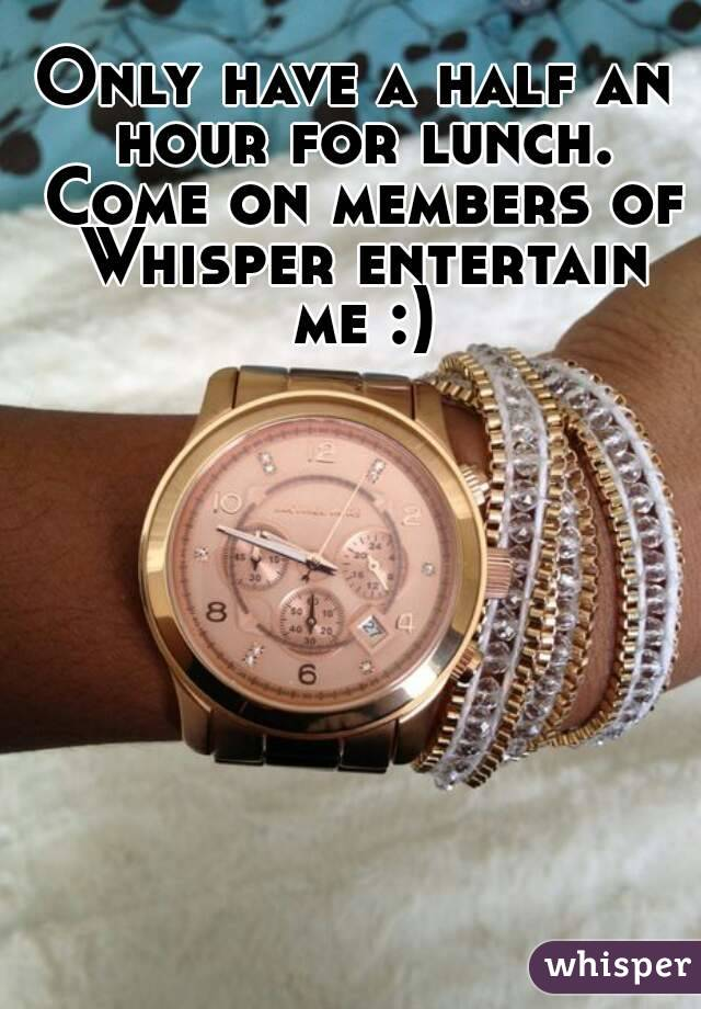 Only have a half an hour for lunch. Come on members of Whisper entertain me :)