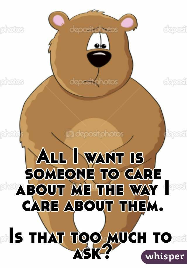 All I want is someone to care about me the way I care about them.  Is that too much to ask?