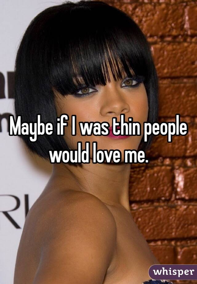 Maybe if I was thin people would love me.