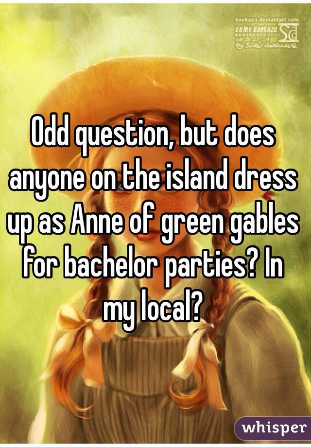 Odd question, but does anyone on the island dress up as Anne of green gables for bachelor parties? In my local?