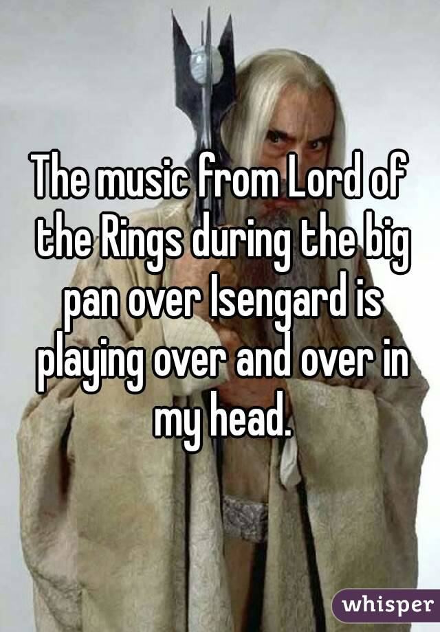 The music from Lord of the Rings during the big pan over Isengard is playing over and over in my head.