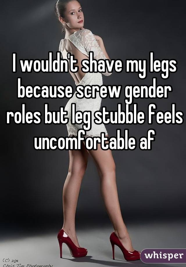 I wouldn't shave my legs because screw gender roles but leg stubble feels uncomfortable af