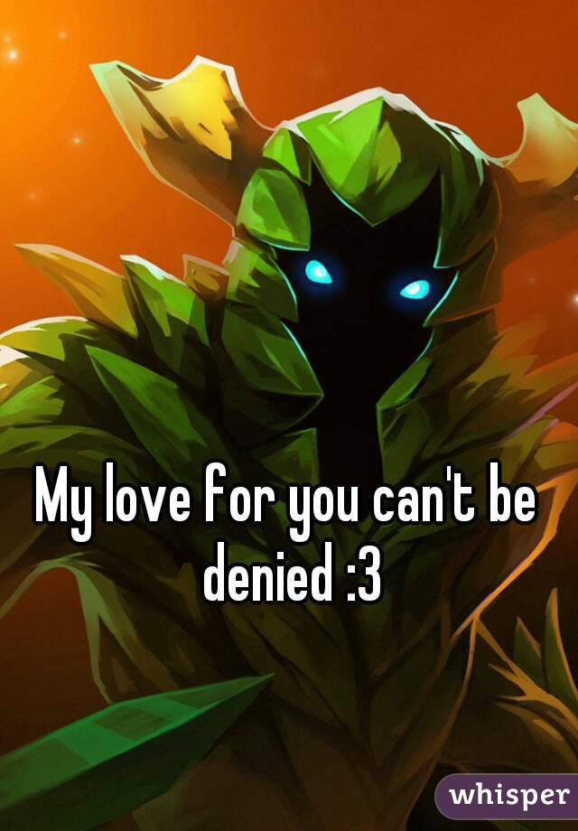 My love for you can't be denied :3
