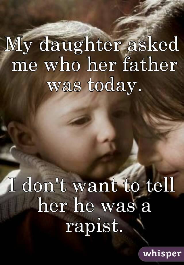 My daughter asked me who her father was today.     I don't want to tell her he was a rapist.