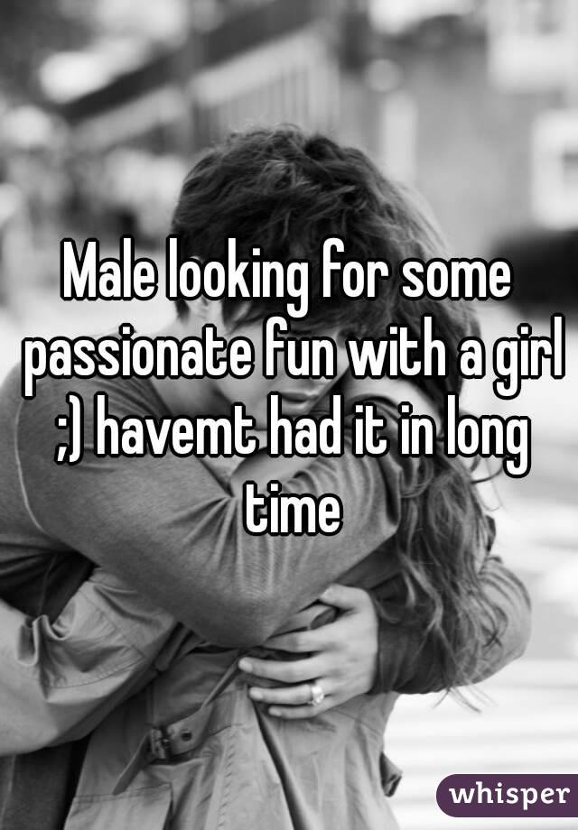 Male looking for some passionate fun with a girl ;) havemt had it in long time