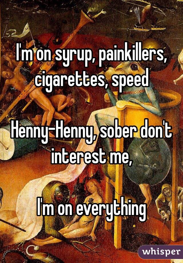 I'm on syrup, painkillers, cigarettes, speed  Henny-Henny, sober don't interest me,  I'm on everything