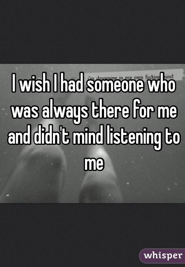 I wish I had someone who was always there for me and didn't mind listening to me