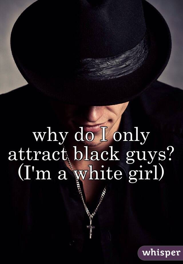 why do I only attract black guys? (I'm a white girl)