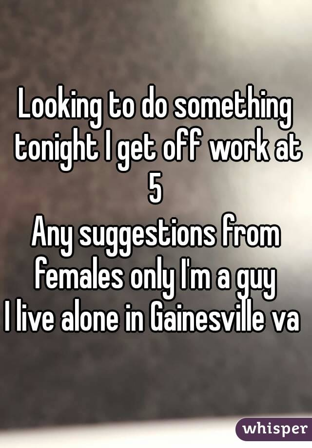 Looking to do something tonight I get off work at 5  Any suggestions from females only I'm a guy  I live alone in Gainesville va