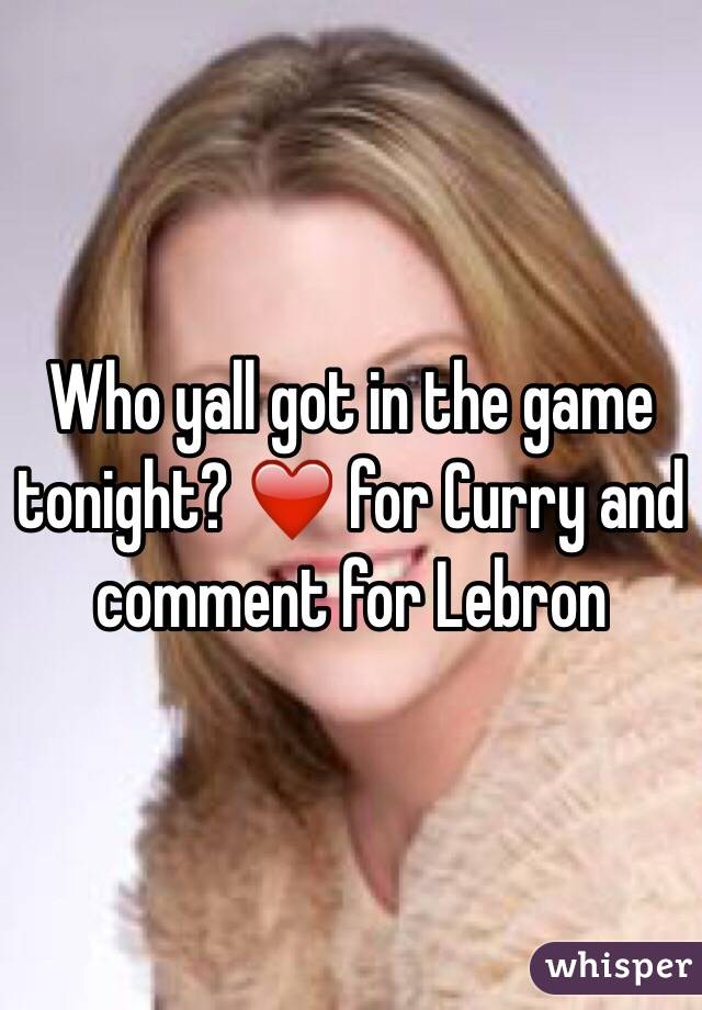 Who yall got in the game tonight? ❤️ for Curry and comment for Lebron