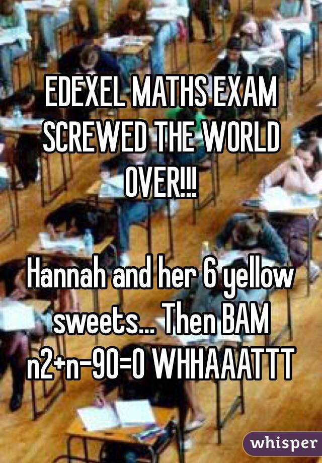 EDEXEL MATHS EXAM SCREWED THE WORLD OVER!!!  Hannah and her 6 yellow sweets... Then BAM n2+n-90=0 WHHAAATTT