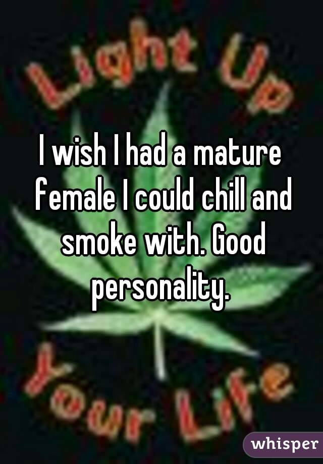 I wish I had a mature female I could chill and smoke with. Good personality.