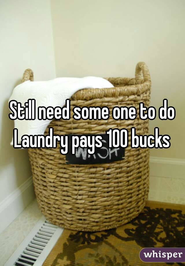 Still need some one to do Laundry pays 100 bucks