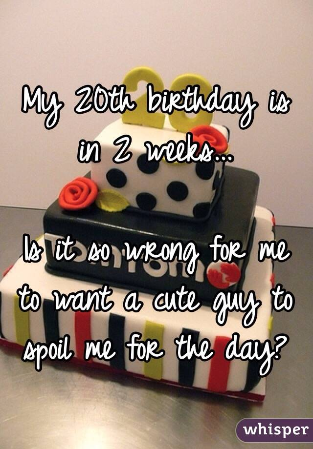 My 20th birthday is in 2 weeks...   Is it so wrong for me to want a cute guy to spoil me for the day?
