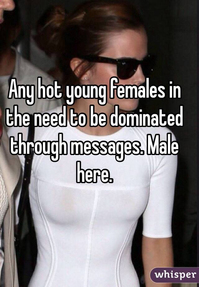 Any hot young females in the need to be dominated through messages. Male here.