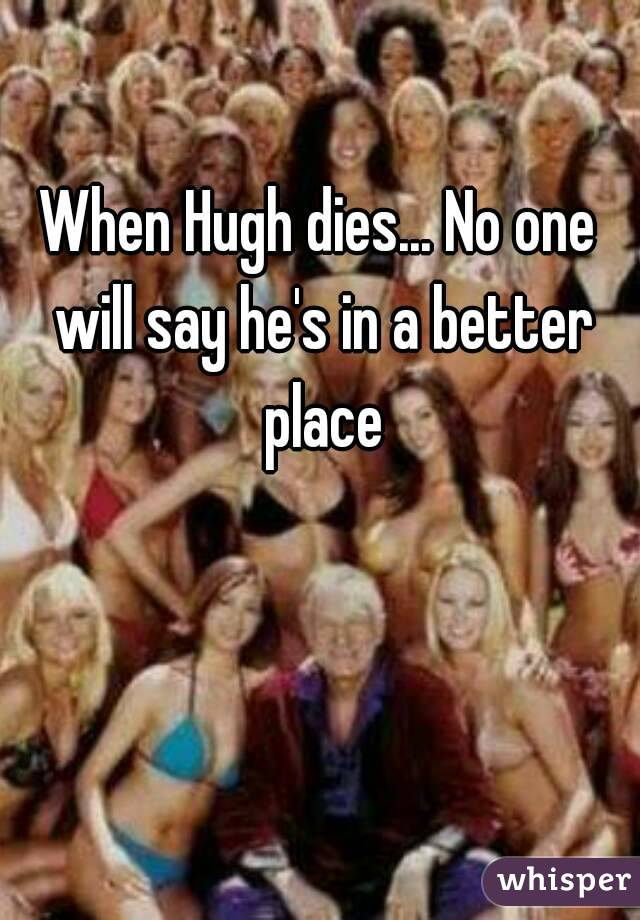 When Hugh dies... No one will say he's in a better place