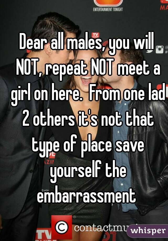 Dear all males, you will NOT, repeat NOT meet a girl on here.  From one lad 2 others it's not that type of place save yourself the embarrassment