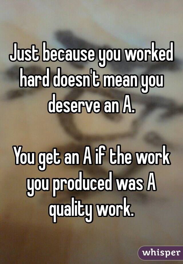 Just because you worked hard doesn't mean you deserve an A.  You get an A if the work you produced was A quality work.