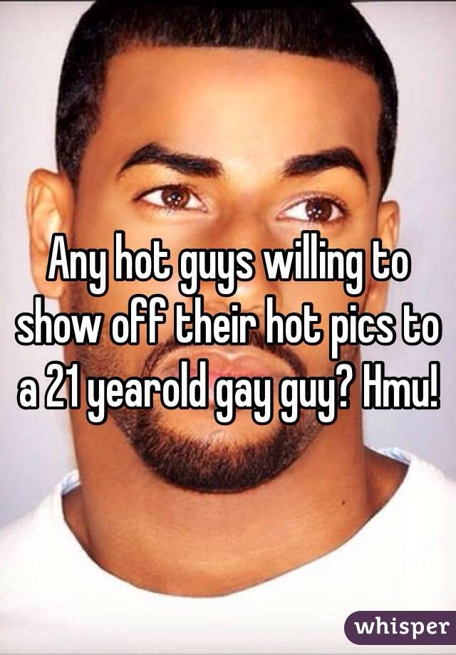Any hot guys willing to show off their hot pics to a 21 yearold gay guy? Hmu!
