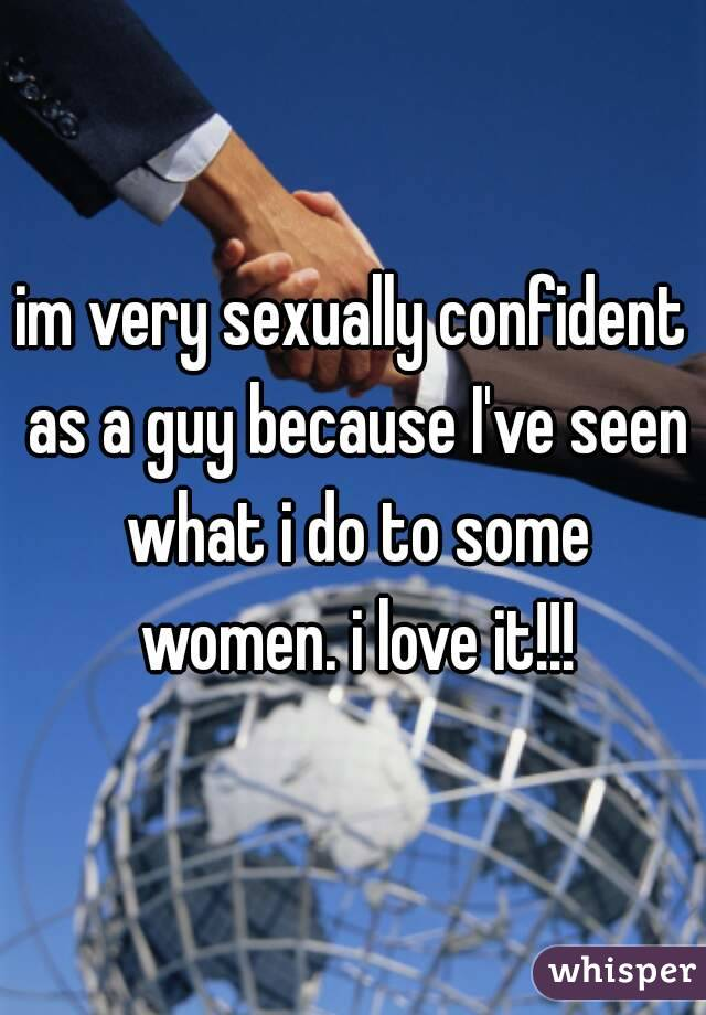 im very sexually confident as a guy because I've seen what i do to some women. i love it!!!
