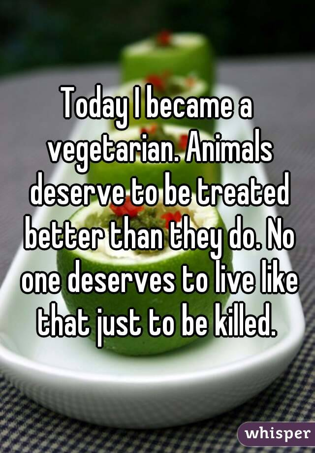 Today I became a vegetarian. Animals deserve to be treated better than they do. No one deserves to live like that just to be killed.