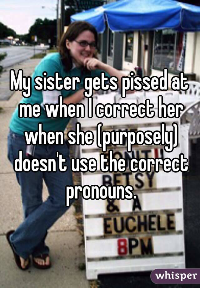My sister gets pissed at me when I correct her when she (purposely) doesn't use the correct pronouns.