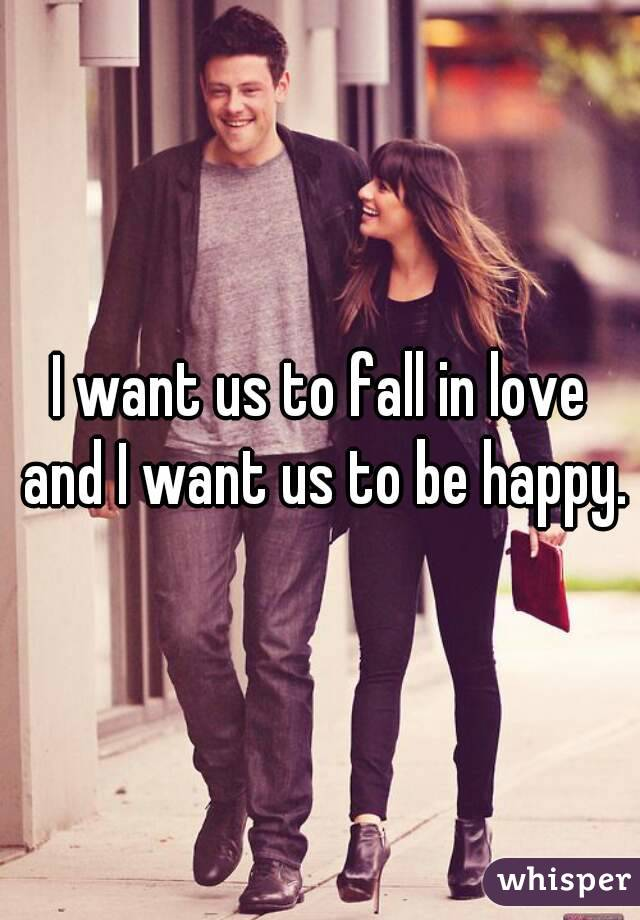 I want us to fall in love and I want us to be happy.