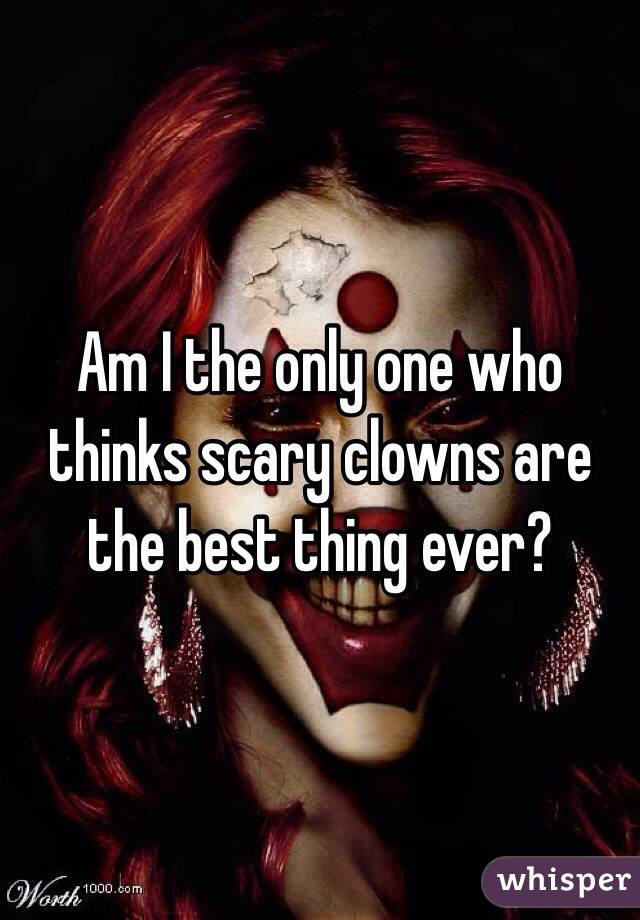 Am I the only one who thinks scary clowns are the best thing ever?