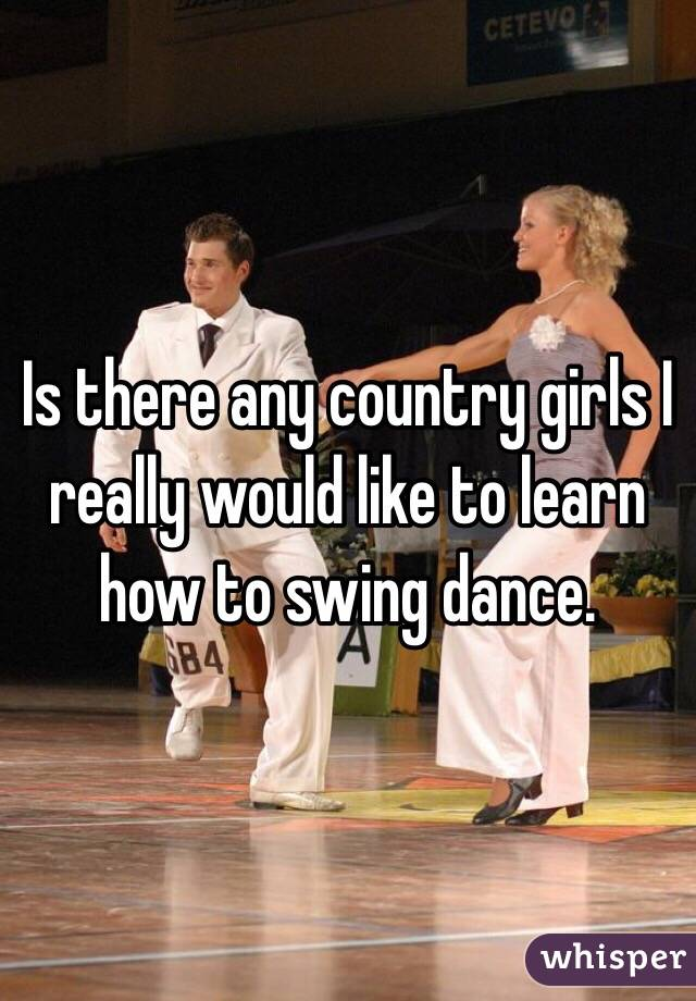 Is there any country girls I really would like to learn how to swing dance.
