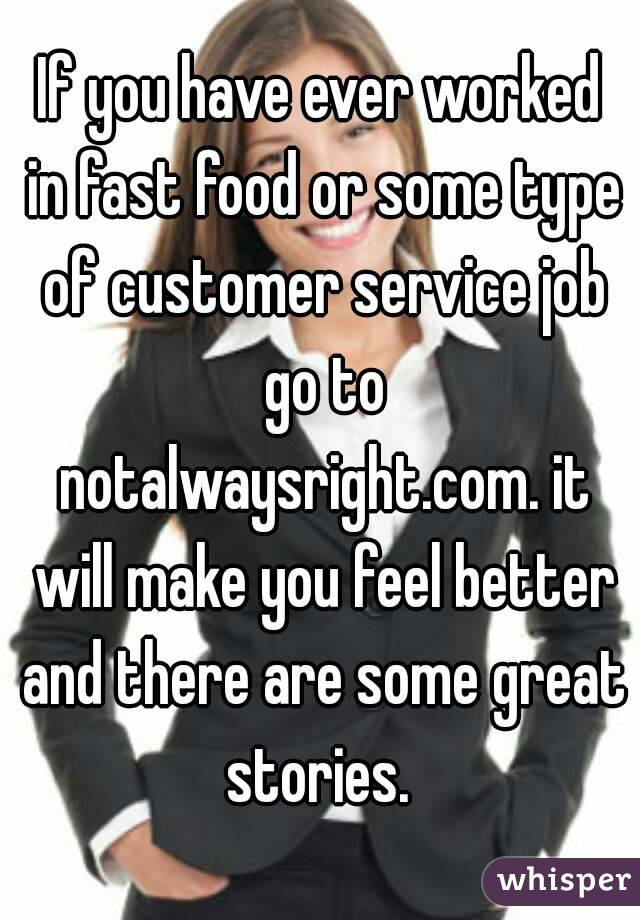If you have ever worked in fast food or some type of customer service job go to notalwaysright.com. it will make you feel better and there are some great stories.