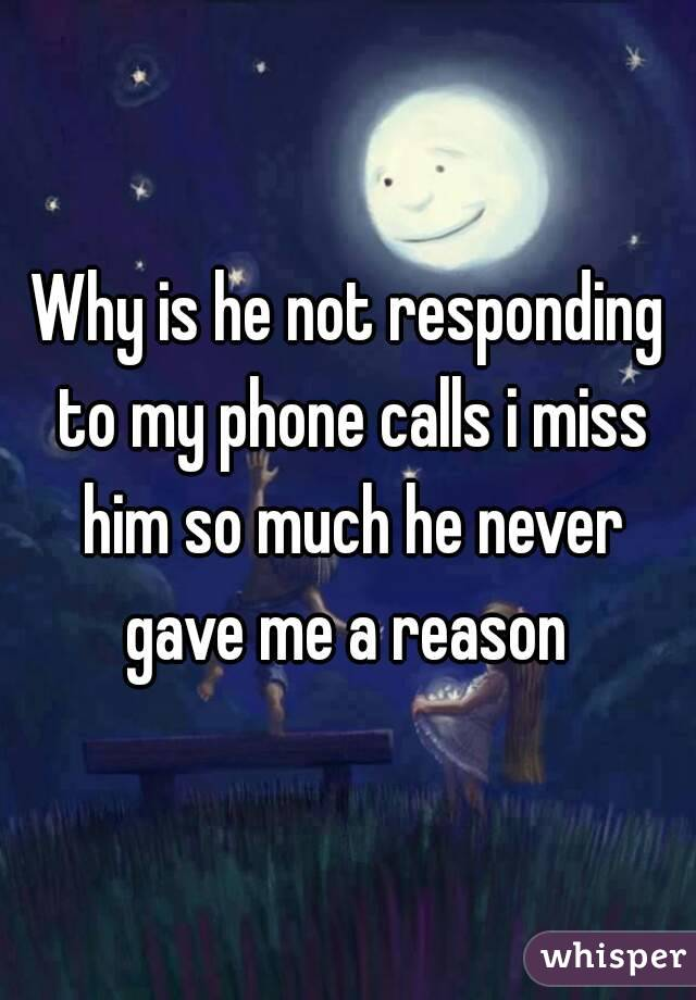 Why is he not responding to my phone calls i miss him so much he never gave me a reason