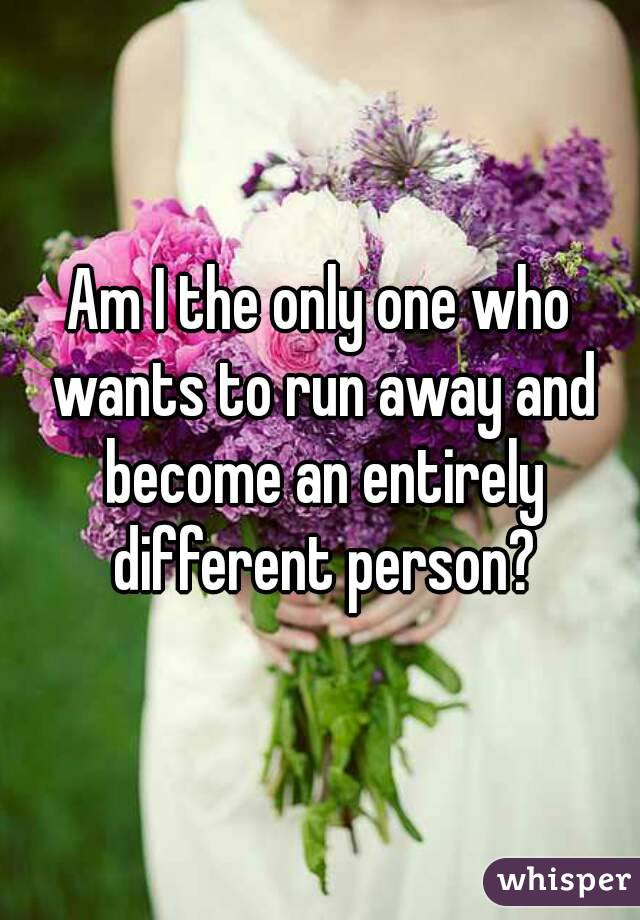 Am I the only one who wants to run away and become an entirely different person?