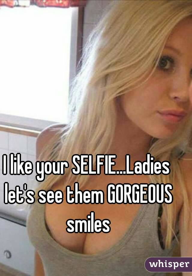 I like your SELFIE...Ladies let's see them GORGEOUS smiles