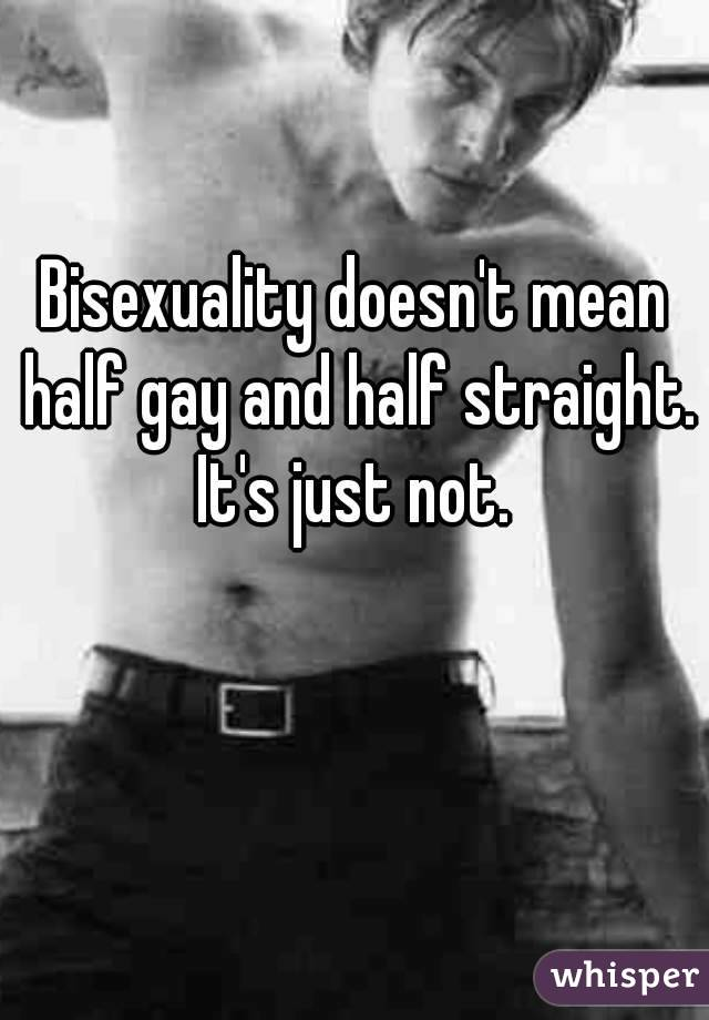 Bisexuality doesn't mean half gay and half straight. It's just not.