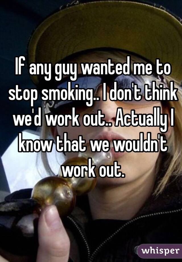 If any guy wanted me to stop smoking.. I don't think we'd work out.. Actually I know that we wouldn't work out.