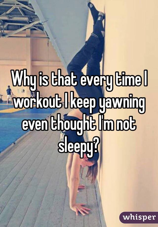 Why is that every time I workout I keep yawning even thought I'm not sleepy?