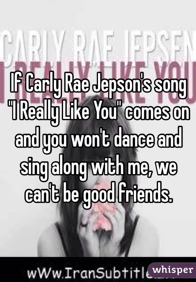 "If Carly Rae Jepson's song ""I Really Like You"" comes on and you won't dance and sing along with me, we can't be good friends."