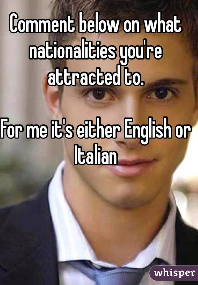 Comment below on what nationalities you're attracted to.   For me it's either English or Italian
