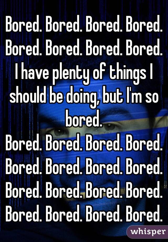 Bored. Bored. Bored. Bored. Bored. Bored. Bored. Bored. I have plenty of things I should be doing, but I'm so bored. Bored. Bored. Bored. Bored. Bored. Bored. Bored. Bored. Bored. Bored. Bored. Bored. Bored. Bored. Bored. Bored.