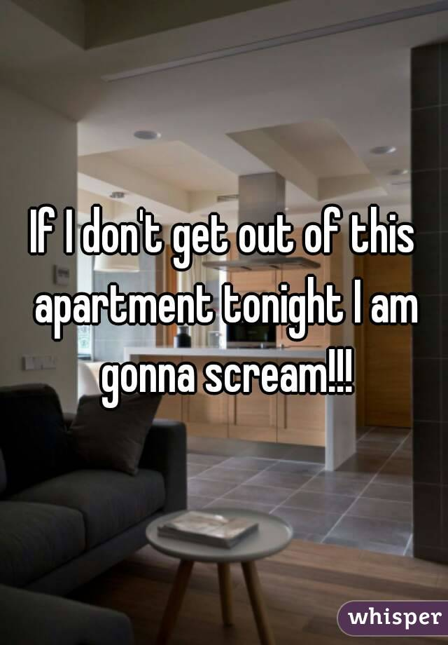 If I don't get out of this apartment tonight I am gonna scream!!!