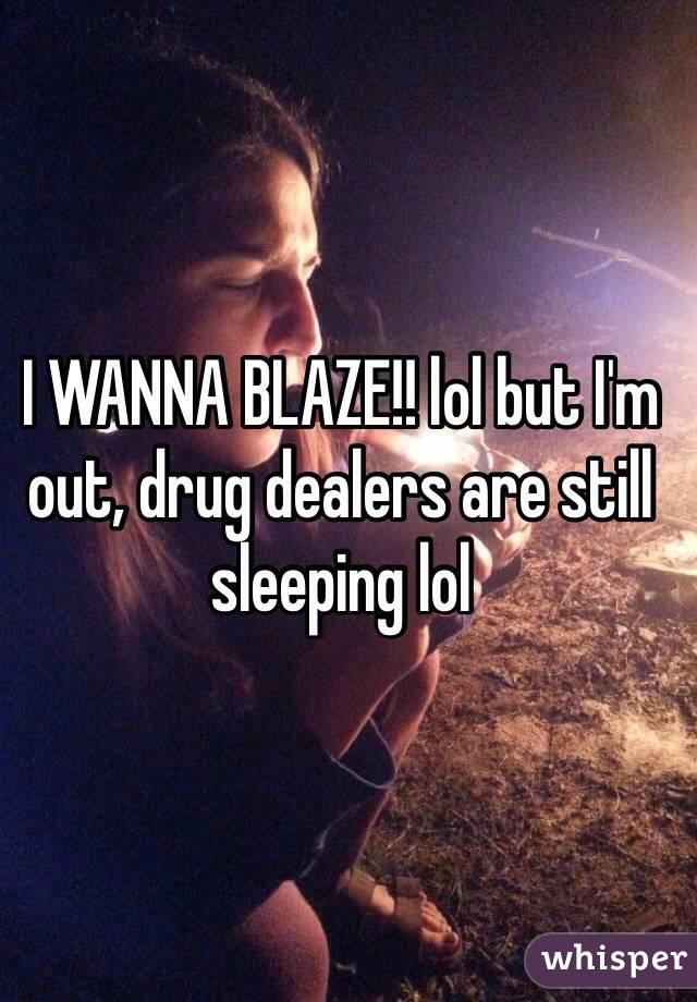 I WANNA BLAZE!! lol but I'm out, drug dealers are still sleeping lol
