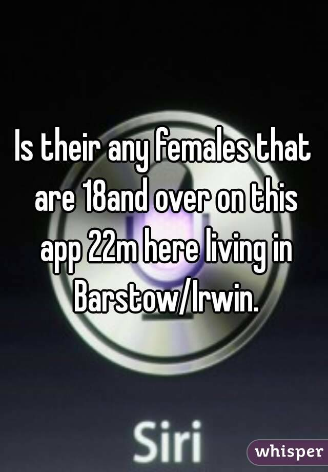 Is their any females that are 18and over on this app 22m here living in Barstow/Irwin.