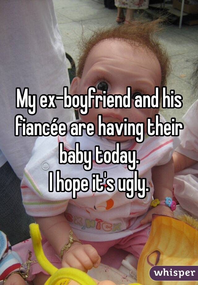My ex-boyfriend and his fiancée are having their baby today.  I hope it's ugly.